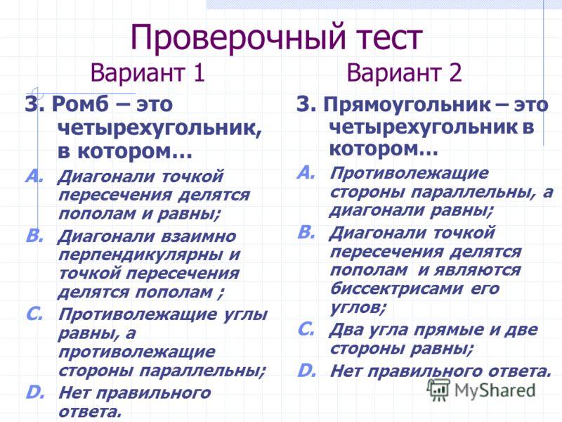Проверочный тест Вариант 1 Вариант 2 3. Ромб – это четырехугольник, в котором… A. Диагонали точкой пересечения делятся пополам и равны; B. Диагонали взаимно перпендикулярны и точкой пересечения делятся пополам ; C. Противолежащие углы равны, а против