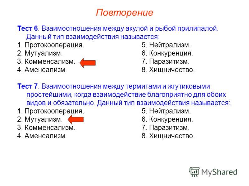 Повторение Тест 6. Взаимоотношения между акулой и рыбой прилипалой. Данный тип взаимодействия называется: 1. Протокооперация.5. Нейтрализм. 2. Мутуализм.6. Конкуренция. 3. Комменсализм.7. Паразитизм. 4. Аменсализм.8. Хищничество. Тест 7. Взаимоотноше