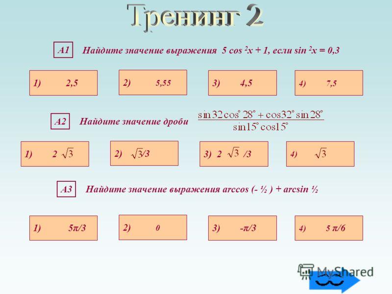А1 Найдите значение выражения 5 cos 2 х + 1, если sin 2 х = 0,3 1) 2,5 4) 7,5 3) 4,5 2) 5,55 А2Найдите значение дроби 1) 2 4) 3) 2 /3 2) /3 А3А3Найдите значение выражения arccos (- ½ ) + arcsin ½ 1) 5π/3 4) 5 π/63) -π/3 2) 0
