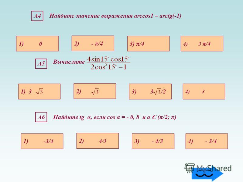 А6Найдите tg α, если cos α = - 0, 8 и α Є (π/2; π) 1) -3/44) - 3/43) - 4/3 2) 4/3 А5 1) 3 4) 3 3) 3 /2 2) Вычислите А4А4Найдите значение выражения arccos1 – arctg(-1) 1) 0 4) 3 π/43) π/4 2) - π/4