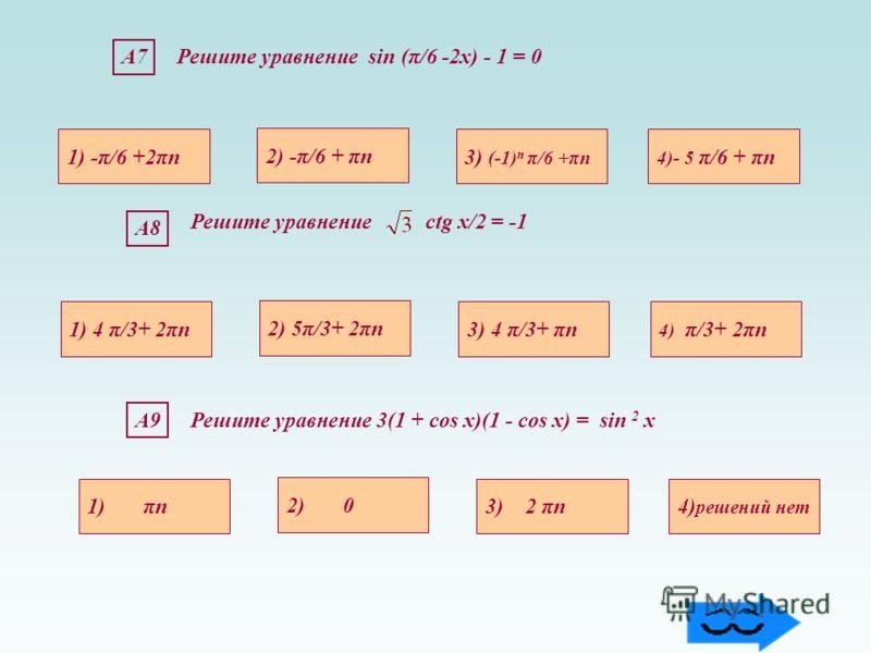 А9А9Решите уравнение 3(1 + cos х)(1 - cos х) = sin 2 х 1) πn4) решений нет 3) 2 πn 2) 0 А8 1) 4 π/3+ 2πn 4) π/3+ 2πn3) 4 π/3+ πn 2) 5π/3+ 2πn Решите уравнение сtg х/2 = -1 А7Решите уравнение sin (π/6 -2х) - 1 = 0 1) -π/6 +2πn 4)- 5 π/6 + πn3) (-1) n