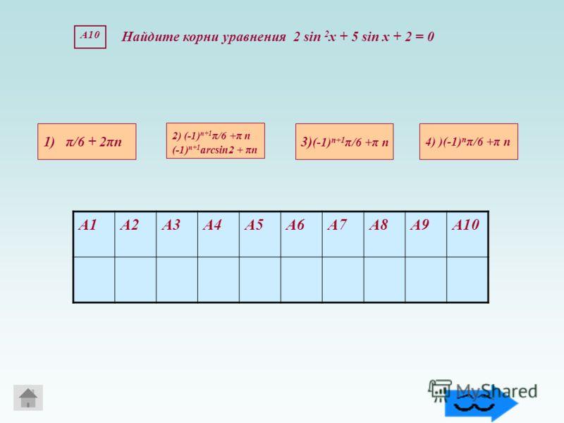 А10 Найдите корни уравнения 2 sin 2 х + 5 sin х + 2 = 0 1) π/6 + 2πn 4) )(-1) n π/6 +π n 3) (-1) n+1 π/6 +π n 2) (-1) n+1 π/6 +π n (-1) n+1 arcsin2 + πn А1А2А3А4А5А6А7А8А9А10