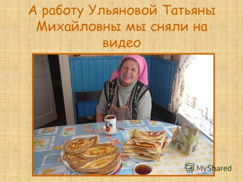 А работу Ульяновой Татьяны Михайловны мы сняли на видео