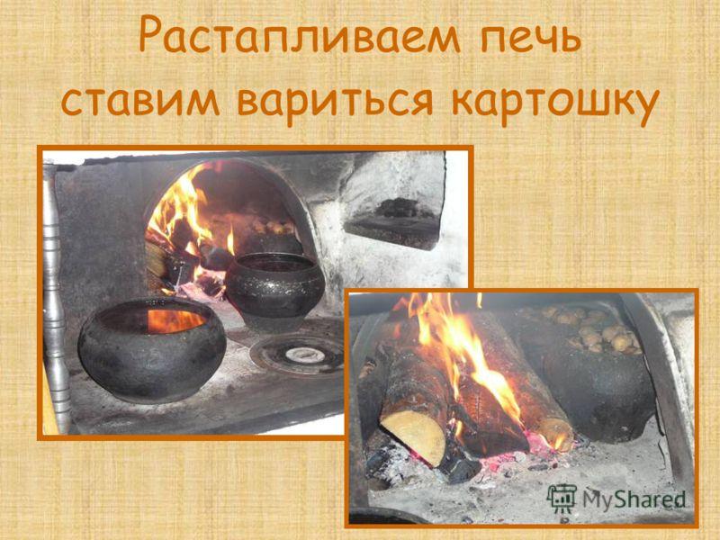 Растапливаем печь ставим вариться картошку