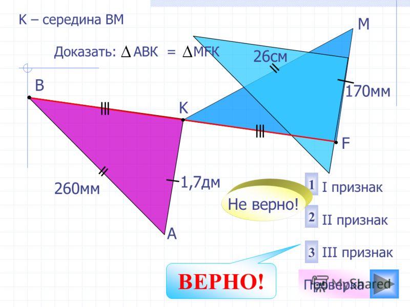 A M K B 1 2 3 I признак II признак III признак Доказать: АВК = МFК Не верно! Проверка ВЕРНО! 260мм 26cм K – середина ВМ F 1,7дм 170мм