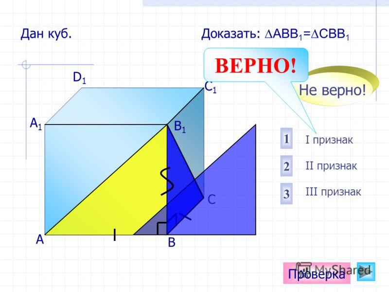 А D1D1 C1C1 B1B1 А1А1 С Проверка Дан куб. Доказать: АВВ 1 =СВВ 1 В I признак II признак III признак 12 3 Не верно! ВЕРНО!
