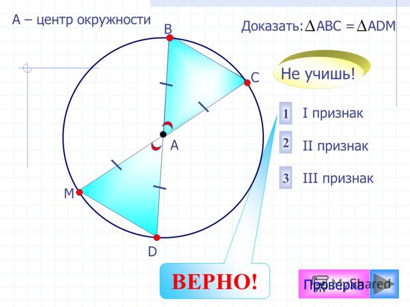 Проверка I признак II признак III признак 2 1 3 Доказать: АВС = АDМ D М А В С Не учишь! ВЕРНО! А – центр окружности