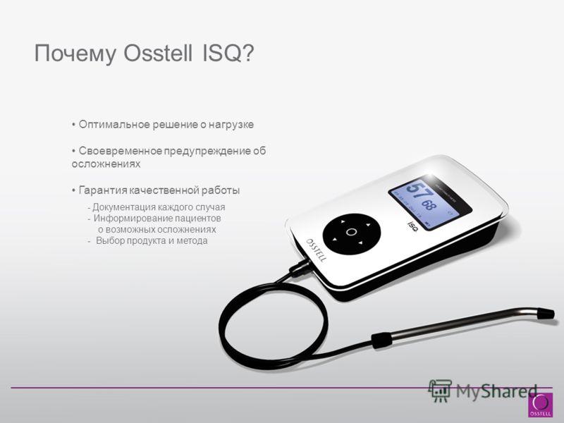 Почему Osstell ISQ? Оптимальное решение о нагрузке Своевременное предупреждение об осложнениях Гарантия качественной работы - Документация каждого случая - Информирование пациентов о возможных осложнениях - Выбор продукта и метода