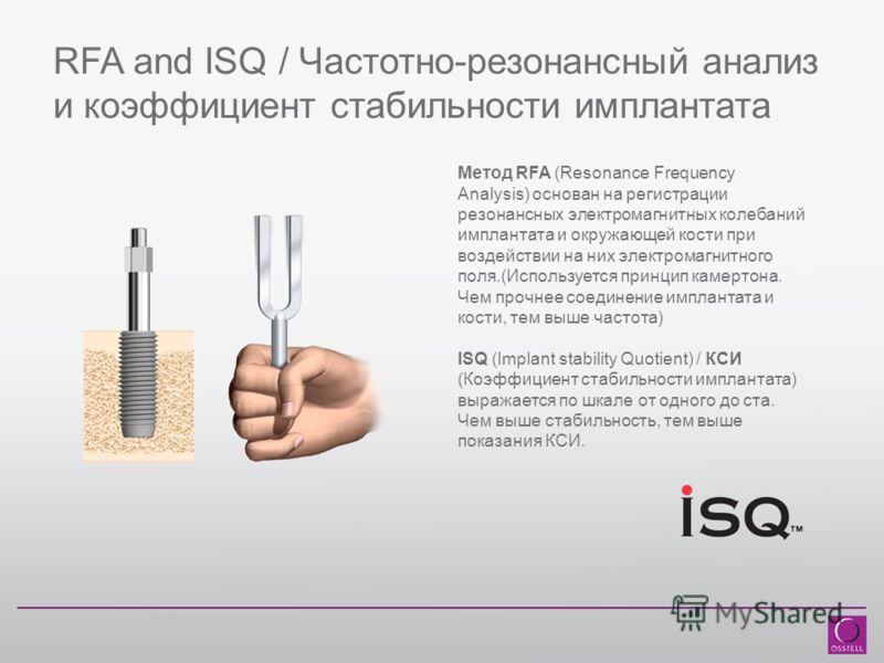 RFA and ISQ / Частотно-резонансный анализ и коэффициент стабильности имплантата Метод RFA (Resonance Frequency Analysis) основан на регистрации резонансных электромагнитных колебаний имплантата и окружающей кости при воздействии на них электромагнитн
