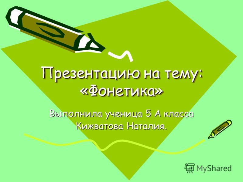 Презентацию на тему: «Фонетика» Презентацию на тему: «Фонетика» Выполнила ученица 5 А класса Кижватова Наталия.