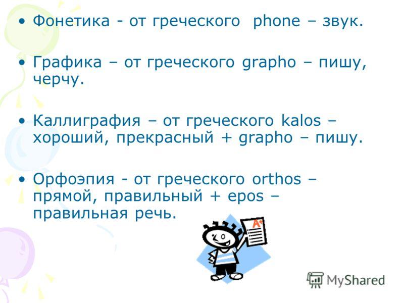 Фонетика - от греческого phone – звук. Графика – от греческого grapho – пишу, черчу. Каллиграфия – от греческого kalos – хороший, прекрасный + grapho – пишу. Орфоэпия - от греческого orthos – прямой, правильный + epos – правильная речь.