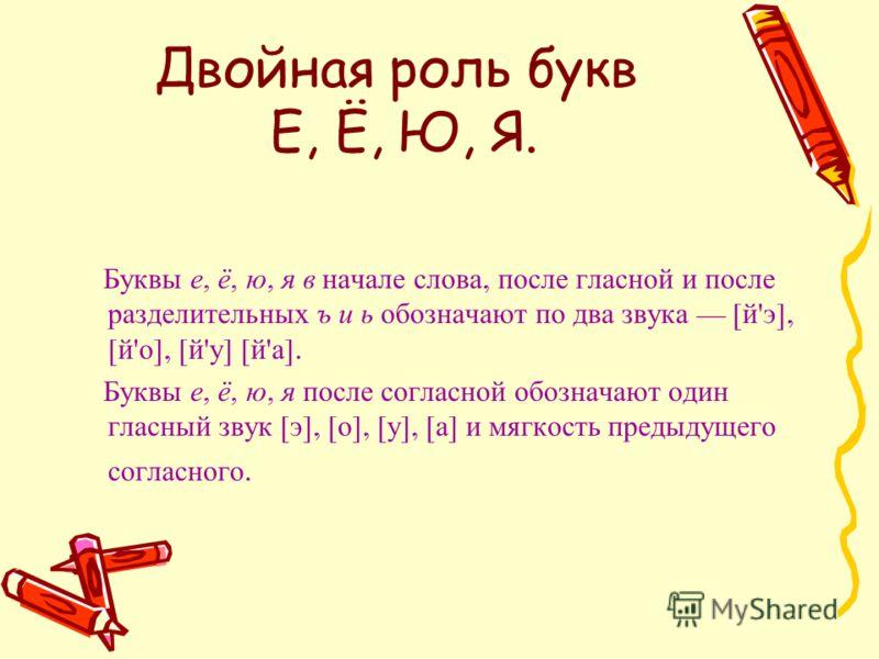 Двойная роль букв Е, Ё, Ю, Я. Буквы е, ё, ю, я в начале слова, после гласной и после разделительных ъ и ь обозначают по два звука [ й ' э ], [ й ' о ], [ й ' у ] [ й ' а ]. Буквы е, ё, ю, я после согласной обозначают один гласный звук [ э ], [ о ], [