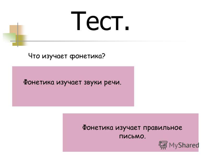 Тест. Что изучает фонетика? Фонетика изучает звуки речи. Фонетика изучает правильное письмо.