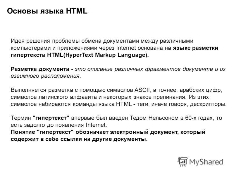 1 Основы языка HTML Идея решения проблемы обмена документами между различными компьютерами и приложениями через Internet основана на языке разметки гипертекста HTML(HyperText Markup Language). Разметка документа - это описание различных фрагментов до