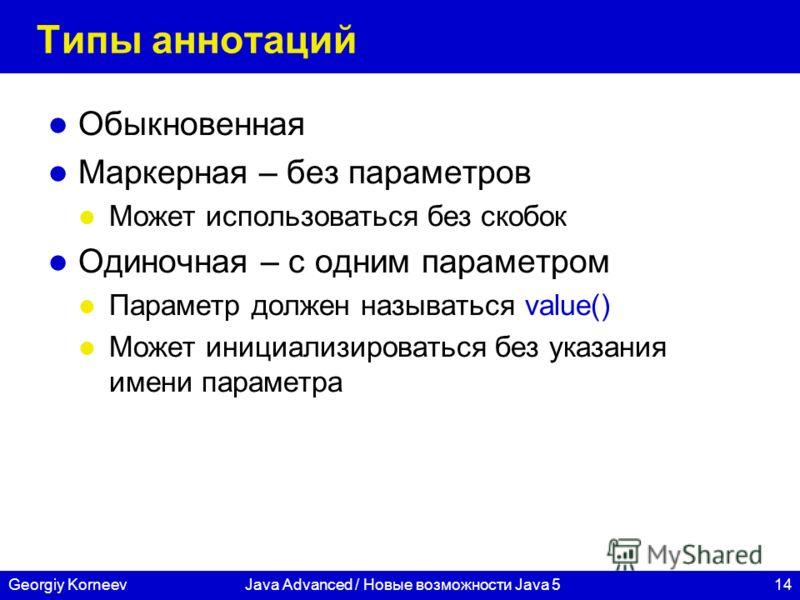 14Georgiy KorneevJava Advanced / Новые возможности Java 5 Типы аннотаций Обыкновенная Маркерная – без параметров Может использоваться без скобок Одиночная – с одним параметром Параметр должен называться value() Может инициализироваться без указания и