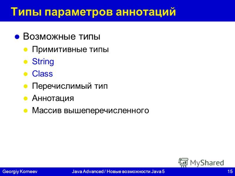 15Georgiy KorneevJava Advanced / Новые возможности Java 5 Типы параметров аннотаций Возможные типы Примитивные типы String Class Перечислимый тип Аннотация Массив вышеперечисленного