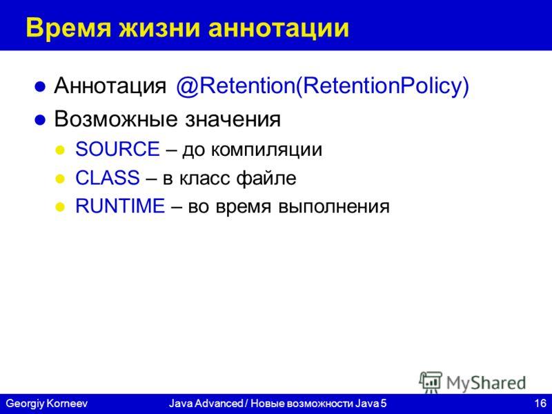 16Georgiy KorneevJava Advanced / Новые возможности Java 5 Время жизни аннотации Аннотация @Retention(RetentionPolicy) Возможные значения SOURCE – до компиляции CLASS – в класс файле RUNTIME – во время выполнения