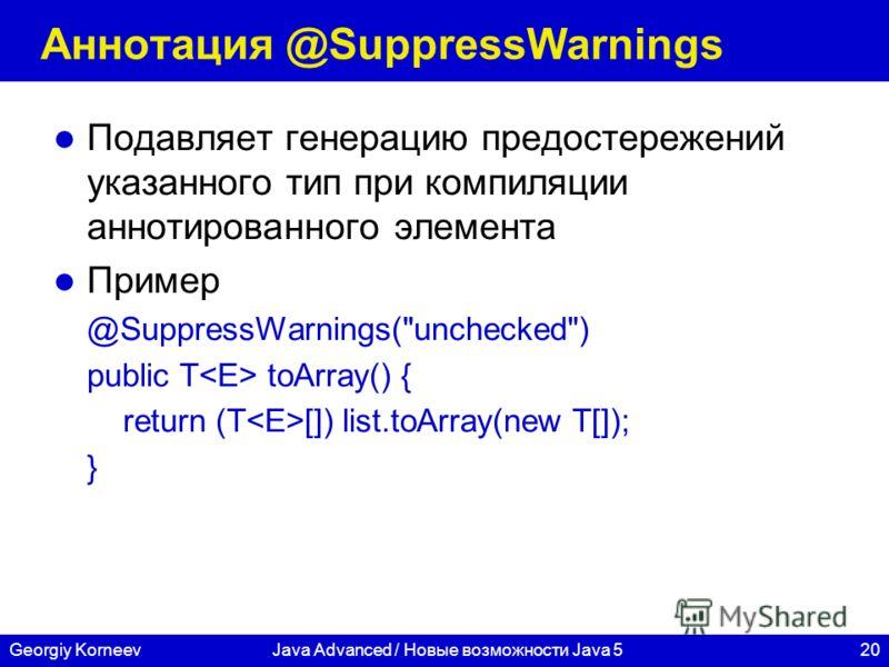 20Georgiy KorneevJava Advanced / Новые возможности Java 5 Аннотация @SuppressWarnings Подавляет генерацию предостережений указанного тип при компиляции аннотированного элемента Пример @SuppressWarnings(