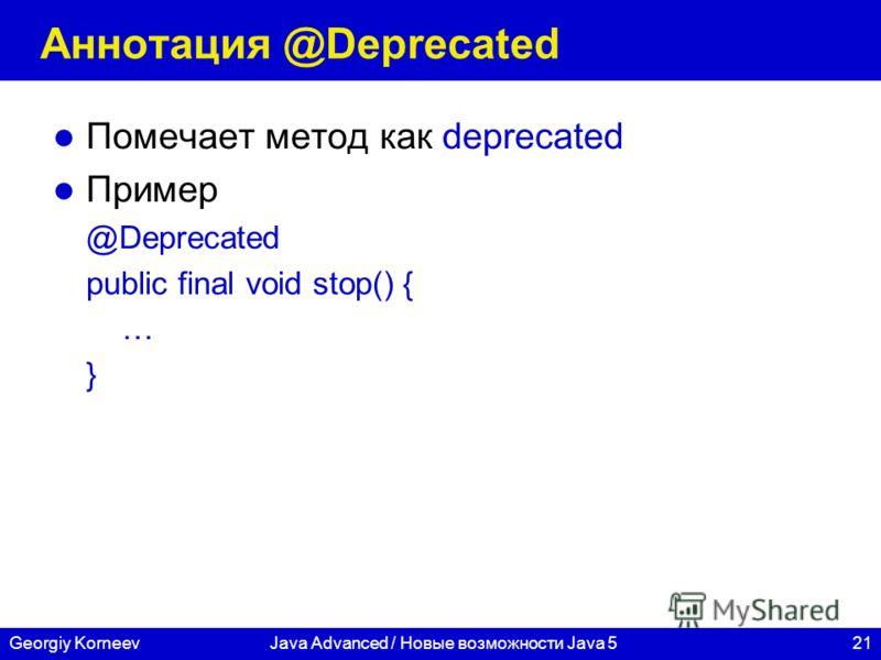 21Georgiy KorneevJava Advanced / Новые возможности Java 5 Аннотация @Deprecated Помечает метод как deprecated Пример @Deprecated public final void stop() { … }
