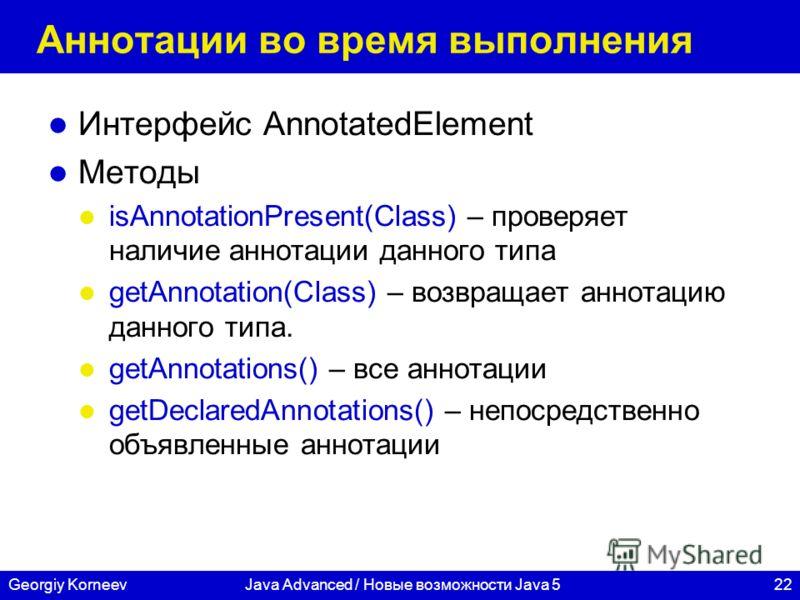 22Georgiy KorneevJava Advanced / Новые возможности Java 5 Аннотации во время выполнения Интерфейс AnnotatedElement Методы isAnnotationPresent(Class) – проверяет наличие аннотации данного типа getAnnotation(Class) – возвращает аннотацию данного типа.