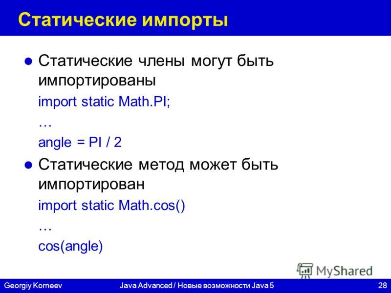 28Georgiy KorneevJava Advanced / Новые возможности Java 5 Статические импорты Статические члены могут быть импортированы import static Math.PI; … angle = PI / 2 Статические метод может быть импортирован import static Math.cos() … cos(angle)