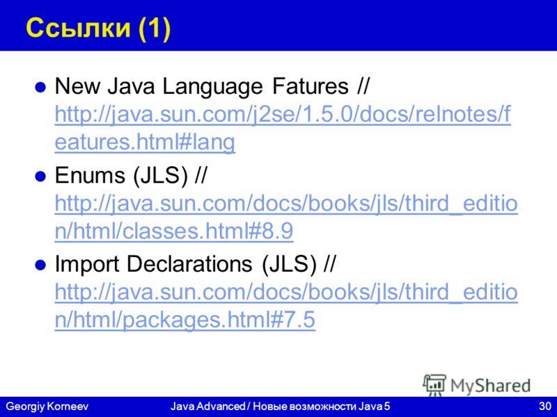 30Georgiy KorneevJava Advanced / Новые возможности Java 5 Ссылки (1) New Java Language Fatures // http://java.sun.com/j2se/1.5.0/docs/relnotes/f eatures.html#lang http://java.sun.com/j2se/1.5.0/docs/relnotes/f eatures.html#lang Enums (JLS) // http://
