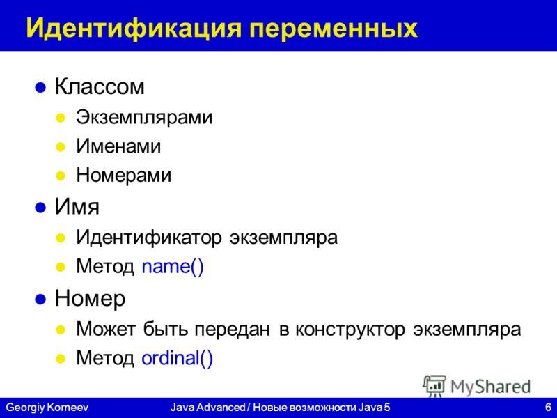 6Georgiy KorneevJava Advanced / Новые возможности Java 5 Идентификация переменных Классом Экземплярами Именами Номерами Имя Идентификатор экземпляра Метод name() Номер Может быть передан в конструктор экземпляра Метод ordinal()