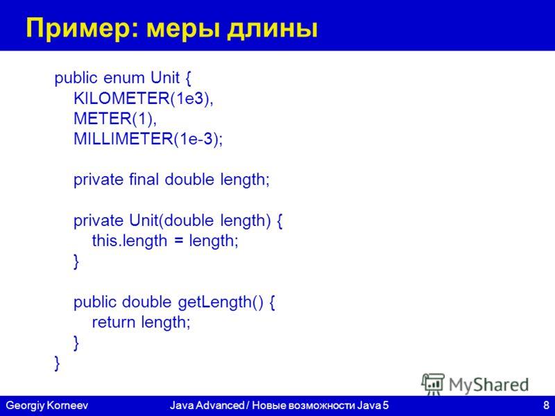 8Georgiy KorneevJava Advanced / Новые возможности Java 5 Пример: меры длины public enum Unit { KILOMETER(1e3), METER(1), MILLIMETER(1e-3); private final double length; private Unit(double length) { this.length = length; } public double getLength() {
