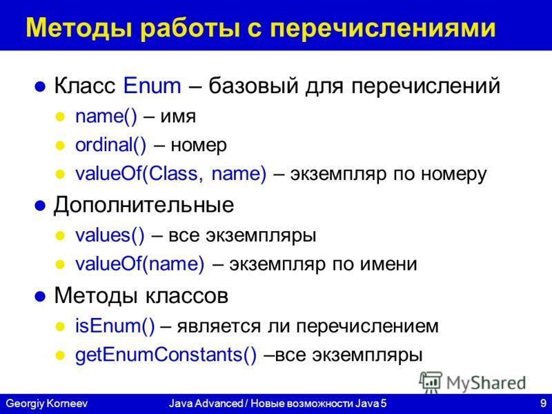 9Georgiy KorneevJava Advanced / Новые возможности Java 5 Методы работы с перечислениями Класс Enum – базовый для перечислений name() – имя ordinal() – номер valueOf(Class, name) – экземпляр по номеру Дополнительные values() – все экземпляры valueOf(n