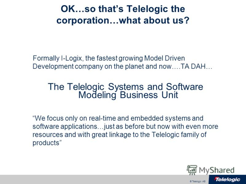 © Telelogic AB OK…so thats Telelogic the corporation…what about us? Formally I-Logix, the fastest growing Model Driven Development company on the planet and now….TA DAH… The Telelogic Systems and Software Modeling Business Unit We focus only on real-
