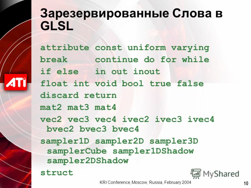 10 KRI Conference, Moscow, Russia, February 2004 Зарезервированные Слова в GLSL attribute const uniform varying break continue do for while if else in out inout float int void bool true false discard return mat2 mat3 mat4 vec2 vec3 vec4 ivec2 ivec3 i