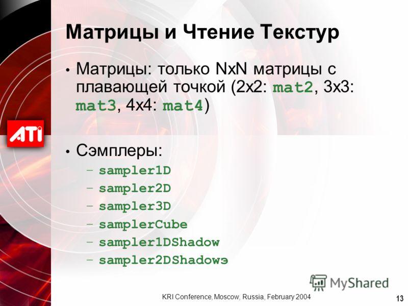 13 KRI Conference, Moscow, Russia, February 2004 Матрицы и Чтение Текстур Матрицы: только NxN матрицы с плавающей точкой (2x2: mat2, 3x3: mat3, 4x4: mat4 ) Сэмплеры: –sampler1D –sampler2D –sampler3D –samplerCube –sampler1DShadow –sampler2DShadowэ
