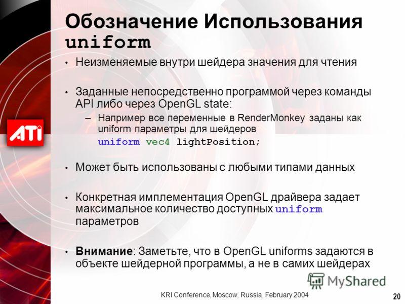 20 KRI Conference, Moscow, Russia, February 2004 Обозначение Использования uniform Неизменяемые внутри шейдера значения для чтения Заданные непосредственно программой через команды API либо через OpenGL state: –Например все переменные в RenderMonkey