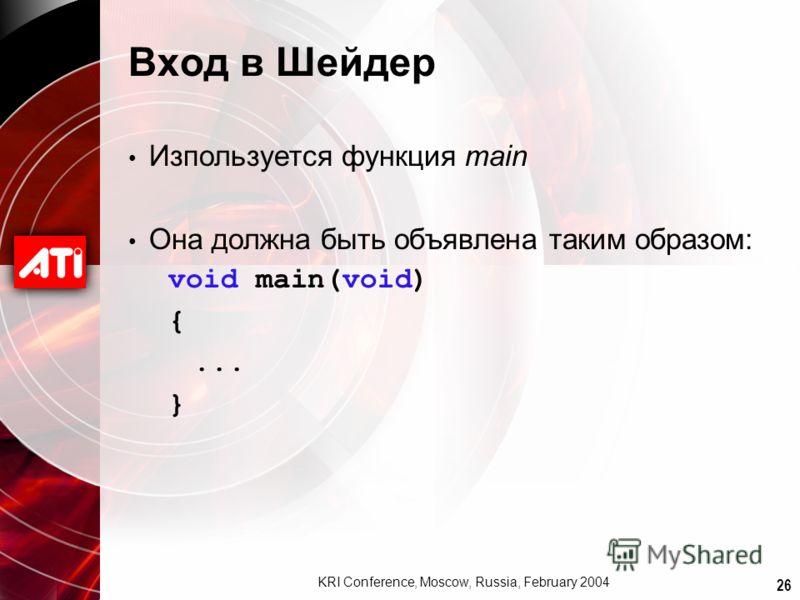 26 KRI Conference, Moscow, Russia, February 2004 Вход в Шейдер Изпользуется функция main Она должна быть объявлена таким образом: void main(void) {... }