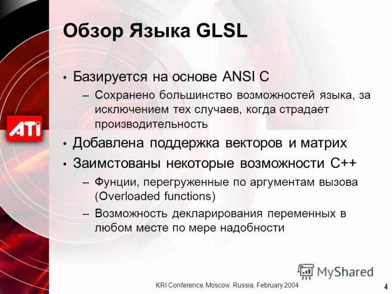 4 KRI Conference, Moscow, Russia, February 2004 Обзор Языка GLSL Базируется на основе ANSI C –Сохранено большинство возможностей языка, за исключением тех случаев, когда страдает производительность Добавлена поддержка векторов и матрих Заимстованы не