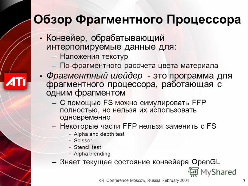 7 KRI Conference, Moscow, Russia, February 2004 Обзор Фрагментного Процессора Конвейер, обрабатывающий интерполируемые данные для: –Наложения текстур –По-фрагментного рассчета цвета материала Фрагментный шейдер - это программа для фрагментного процес