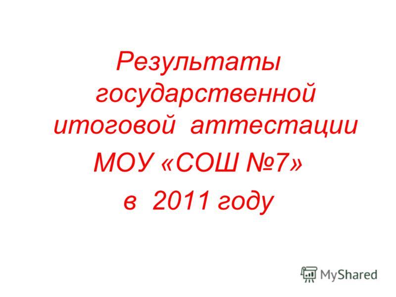 Результаты государственной итоговой аттестации МОУ «СОШ 7» в 2011 году