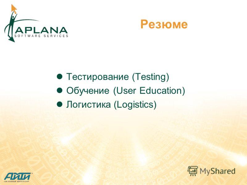 Резюме Тестирование (Testing) Обучение (User Education) Логистика (Logistics)