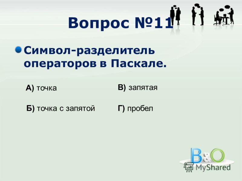Вопрос 11 Символ-разделитель операторов в Паскале. А) точка Б) точка с запятой В) запятая Г) пробел