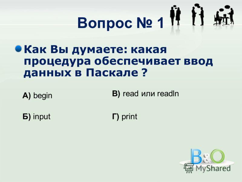 Вопрос 1 Как Вы думаете: какая процедура обеспечивает ввод данных в Паскале ? А) begin Б) input В) read или readln Г) print