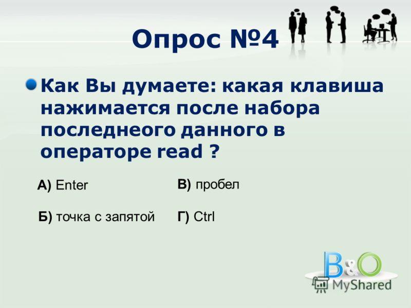 Опрос 4 Как Вы думаете: какая клавиша нажимается после набора последнеого данного в операторе read ? А) Enter Б) точка с запятой В) пробел Г) Ctrl