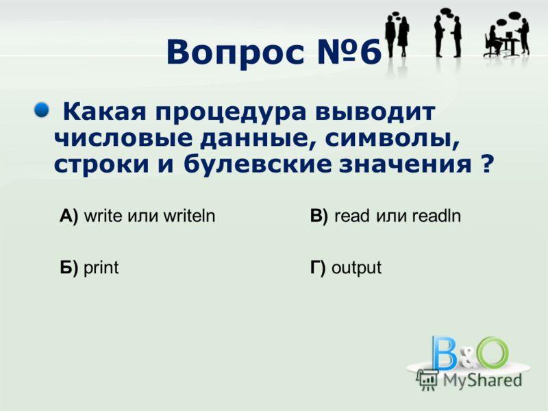Вопрос 6 Какая процедура выводит числовые данные, символы, строки и булевские значения ? А) write или writeln Б) print В) read или readln Г) output