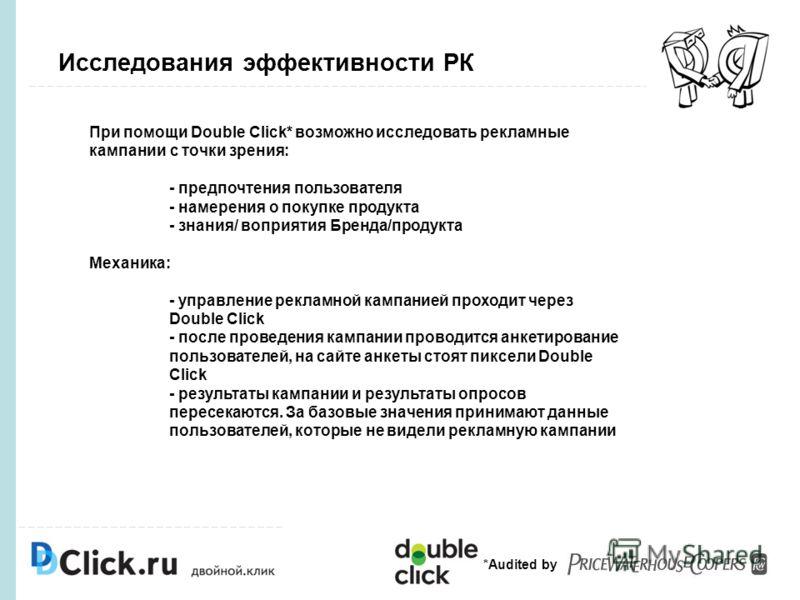 Исследования эффективности РК *Audited by При помощи Double Click* возможно исследовать рекламные кампании с точки зрения: - предпочтения пользователя - намерения о покупке продукта - знания/ воприятия Бренда/продукта Механика: - управление рекламной