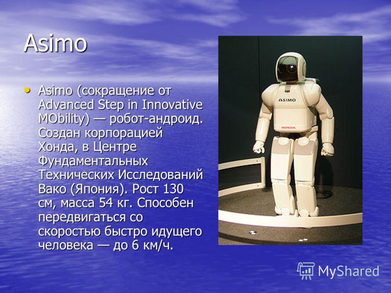 Asimo Asimo (сокращение от Advanced Step in Innovative MObility) робот-андроид. Создан корпорацией Хонда, в Центре Фундаментальных Технических Исследований Вако (Япония). Рост 130 см, масса 54 кг. Способен передвигаться со скоростью быстро идущего че