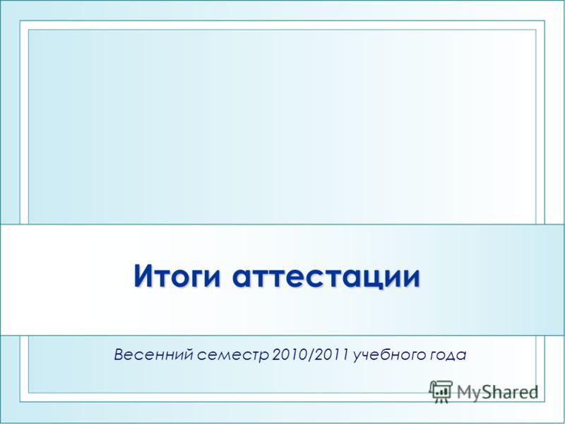 Итоги аттестации Весенний семестр 2010/2011 учебного года