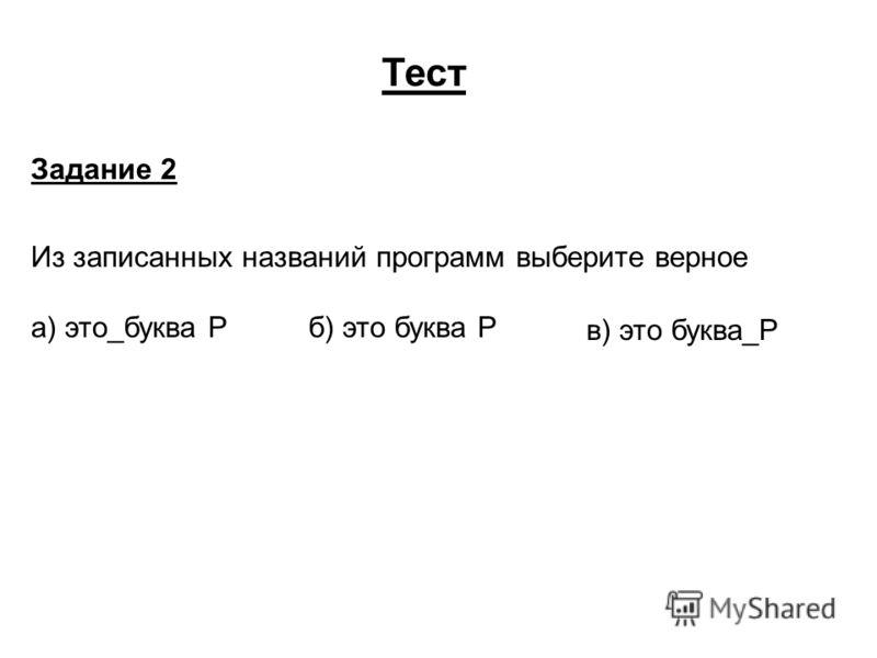 Тест Задание 2 Из записанных названий программ выберите верное а) это_буква Р б) это буква Р в) это буква_Р