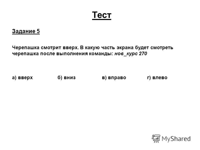 Тест Задание 5 Черепашка смотрит вверх. В какую часть экрана будет смотреть черепашка после выполнения команды: нов_курс 270 а) вверх б) вниз в) вправо г) влево