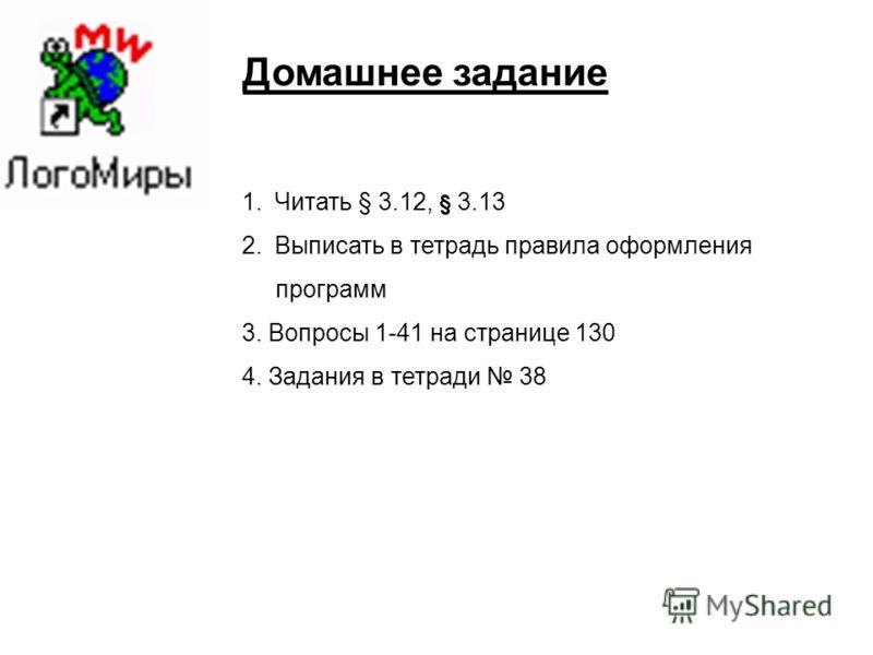 Домашнее задание 1.Читать § 3.12, § 3.13 2.Выписать в тетрадь правила оформления программ 3. Вопросы 1-41 на странице 130 4. Задания в тетради 38