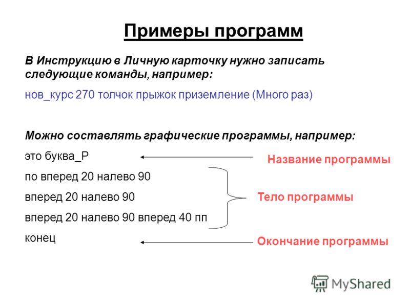 Примеры программ В Инструкцию в Личную карточку нужно записать следующие команды, например: нов_курс 270 толчок прыжок приземление (Много раз) Можно составлять графические программы, например: это буква_Р по вперед 20 налево 90 вперед 20 налево 90 вп