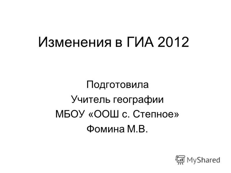Изменения в ГИА 2012 Подготовила Учитель географии МБОУ «ООШ с. Степное» Фомина М.В.